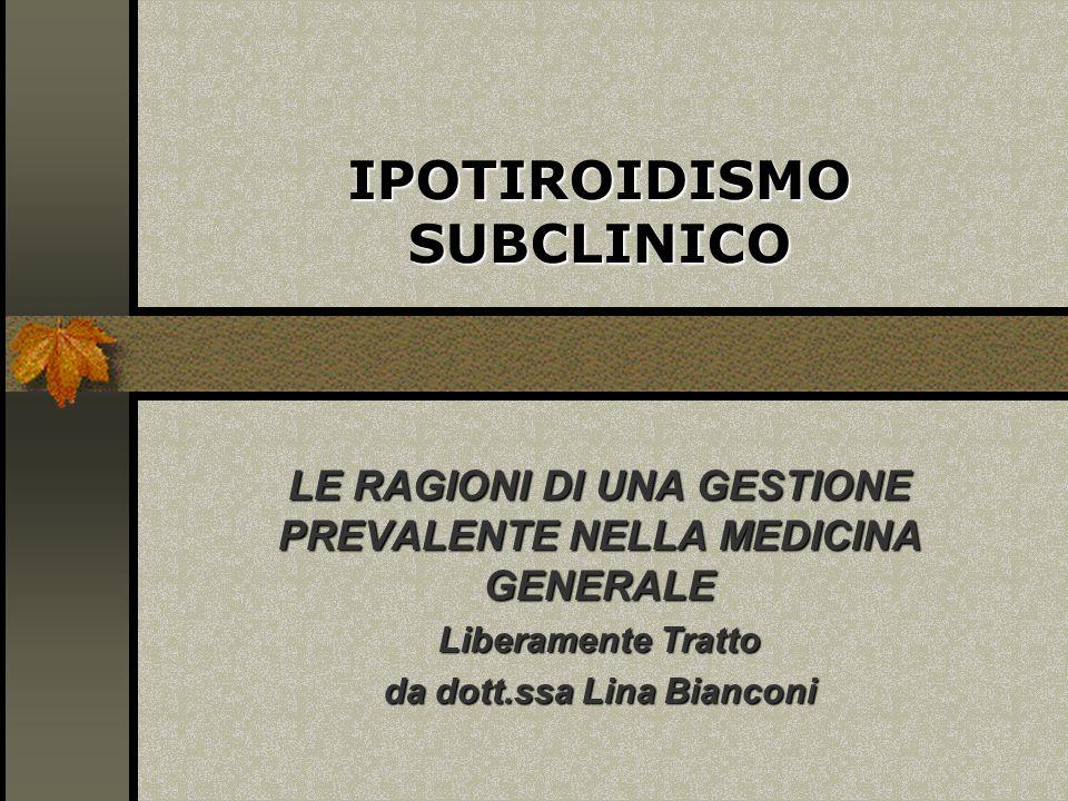 IPOTIROIDISMO SUBCLINICO LE RAGIONI DI UNA GESTIONE PREVALENTE NELLA MEDICINA GENERALE Liberamente Tratto da dott.ssa Lina Bianconi