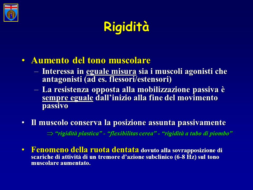 Rigidità Aumento del tono muscolareAumento del tono muscolare –Interessa in eguale misura sia i muscoli agonisti che antagonisti (ad es. flessori/este