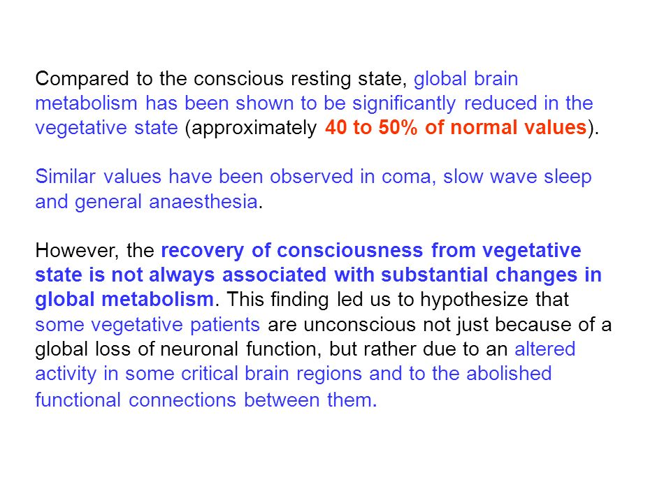 Compared to the conscious resting state, global brain metabolism has been shown to be significantly reduced in the vegetative state (approximately 40 to 50% of normal values).