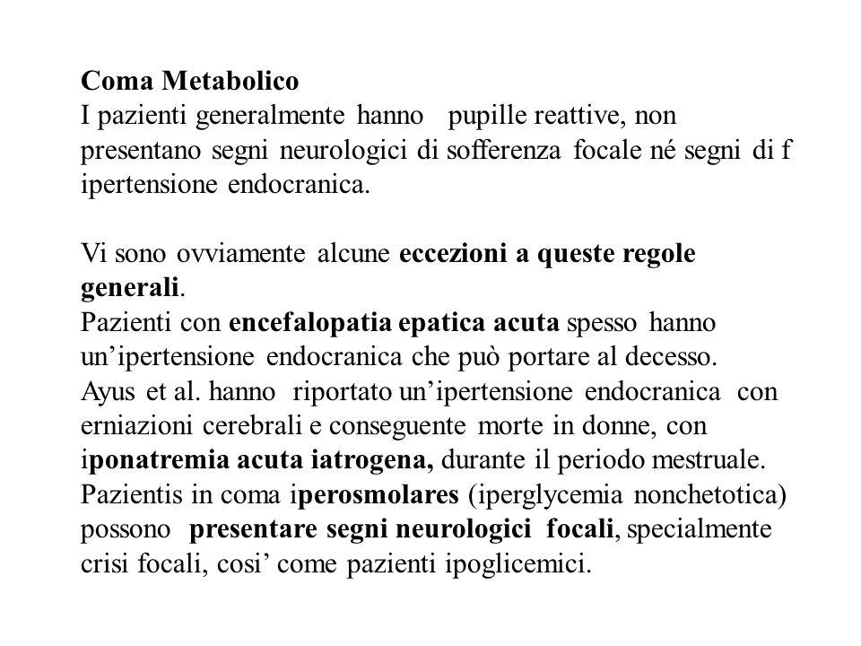 Coma Metabolico I pazienti generalmente hanno pupille reattive, non presentano segni neurologici di sofferenza focale né segni di f ipertensione endoc