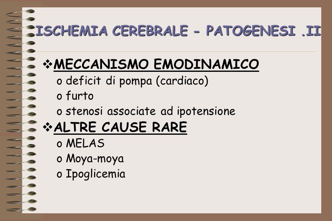ISCHEMIA CEREBRALE - PATOGENESI.II MECCANISMO EMODINAMICO odeficit di pompa (cardiaco) ofurto ostenosi associate ad ipotensione ALTRE CAUSE RARE oMELA