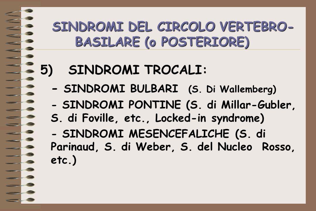 SINDROMI DEL CIRCOLO VERTEBRO- BASILARE (o POSTERIORE) 5)SINDROMI TROCALI: - SINDROMI BULBARI (S. Di Wallemberg) - SINDROMI PONTINE (S. di Millar-Gubl