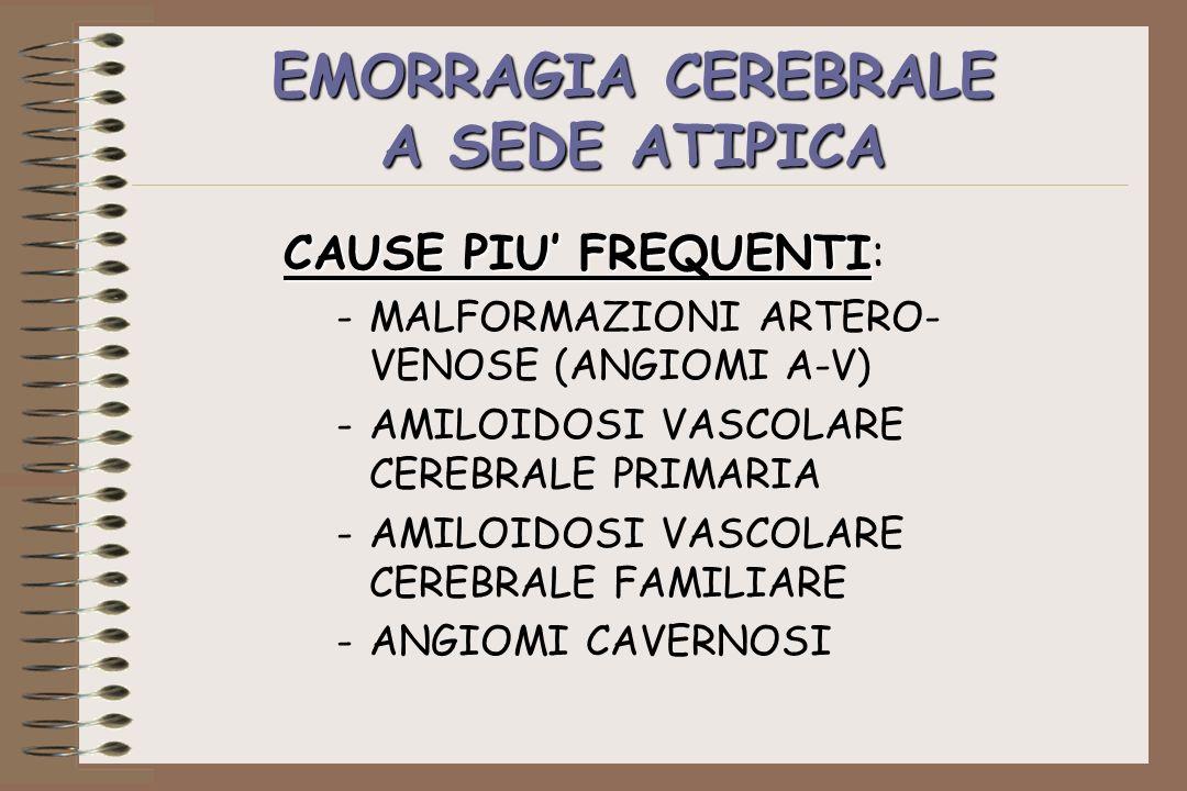 EMORRAGIA CEREBRALE A SEDE ATIPICA CAUSE PIU FREQUENTI CAUSE PIU FREQUENTI: -MALFORMAZIONI ARTERO- VENOSE (ANGIOMI A-V) -AMILOIDOSI VASCOLARE CEREBRAL
