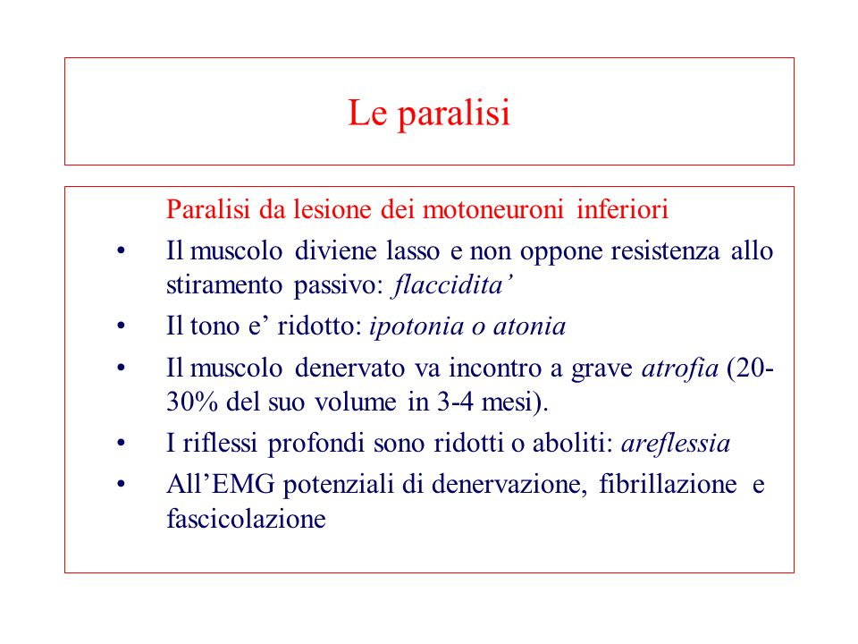 Le paralisi Paralisi da lesione dei motoneuroni inferiori Il muscolo diviene lasso e non oppone resistenza allo stiramento passivo: flaccidita Il tono e ridotto: ipotonia o atonia Il muscolo denervato va incontro a grave atrofia (20- 30% del suo volume in 3-4 mesi).