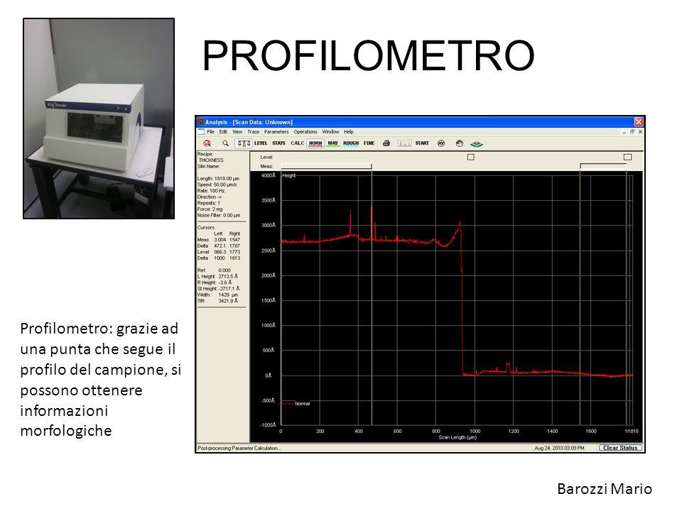 PROFILOMETRO Profilometro: grazie ad una punta che segue il profilo del campione, si possono ottenere informazioni morfologiche Barozzi Mario