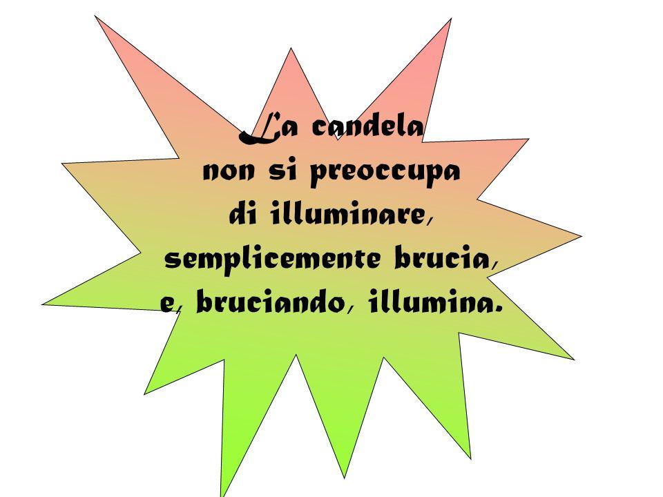 La candela non si preoccupa di illuminare, semplicemente brucia, e, bruciando, illumina.
