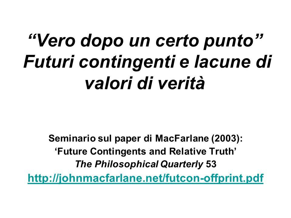 Vero dopo un certo punto Futuri contingenti e lacune di valori di verità Seminario sul paper di MacFarlane (2003): Future Contingents and Relative Truth The Philosophical Quarterly 53 http://johnmacfarlane.net/futcon-offprint.pdf