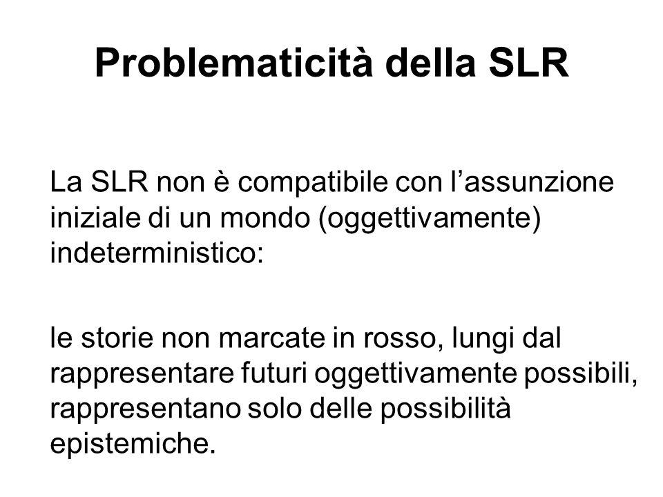 Problematicità della SLR La SLR non è compatibile con lassunzione iniziale di un mondo (oggettivamente) indeterministico: le storie non marcate in rosso, lungi dal rappresentare futuri oggettivamente possibili, rappresentano solo delle possibilità epistemiche.