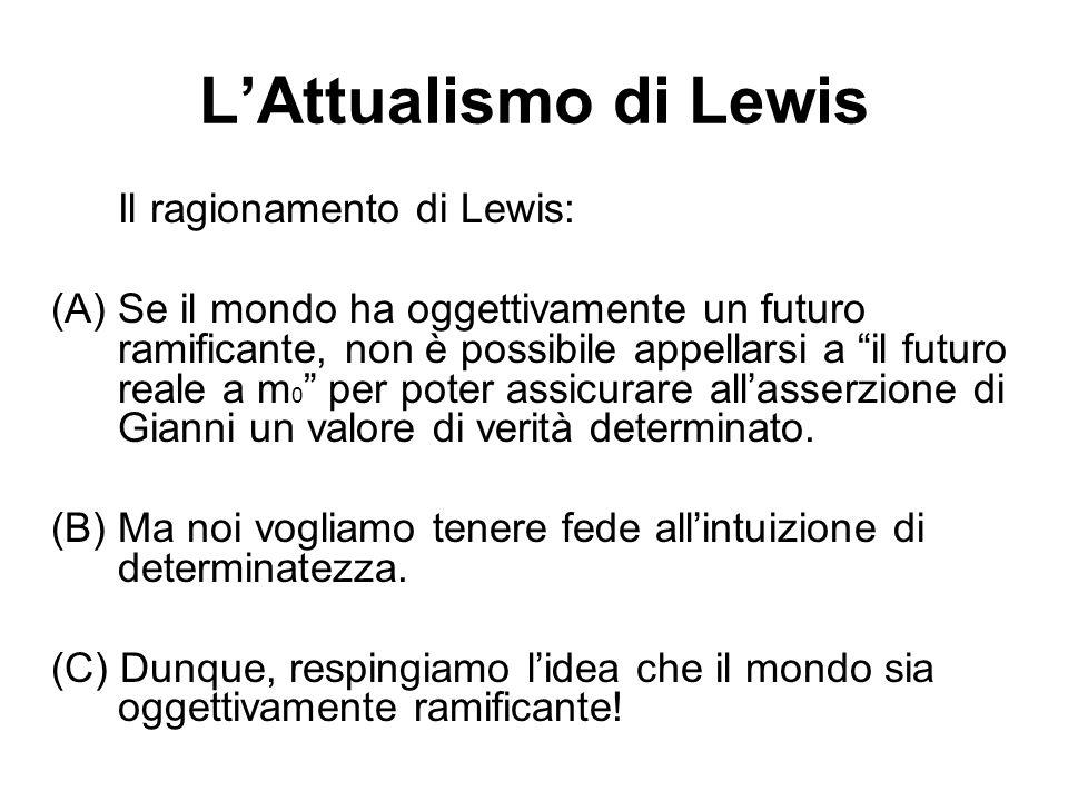 LAttualismo di Lewis Il ragionamento di Lewis: (A) Se il mondo ha oggettivamente un futuro ramificante, non è possibile appellarsi a il futuro reale a m 0 per poter assicurare allasserzione di Gianni un valore di verità determinato.