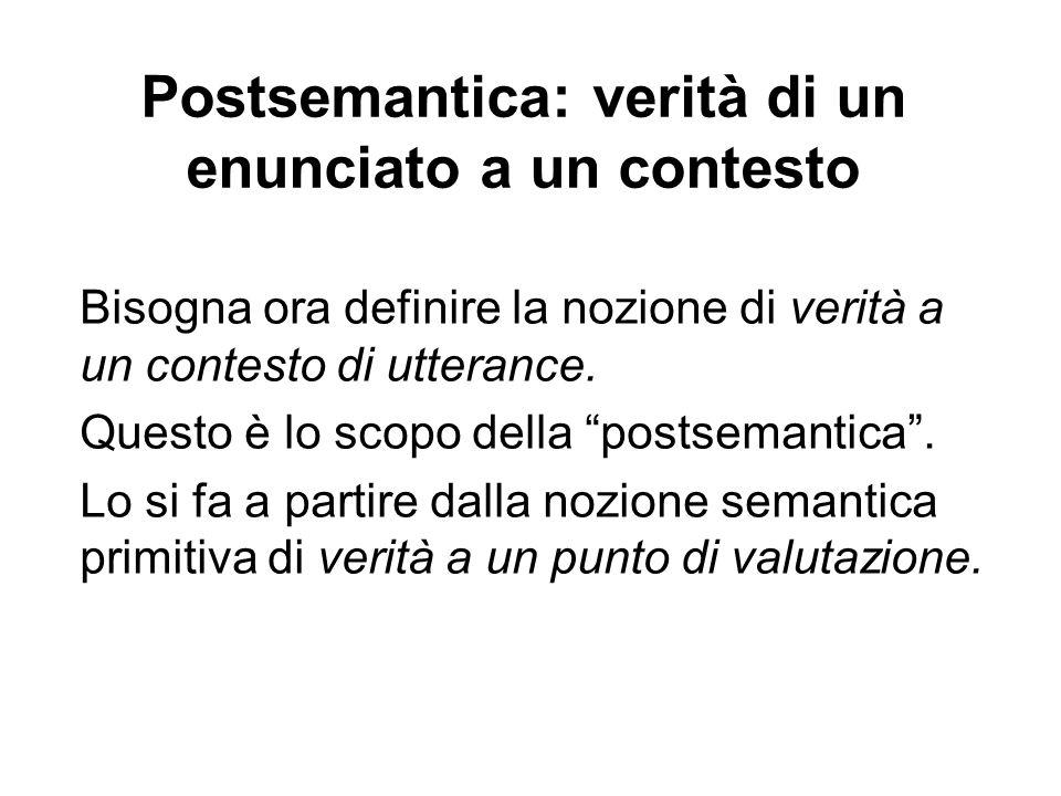 Postsemantica: verità di un enunciato a un contesto Bisogna ora definire la nozione di verità a un contesto di utterance.
