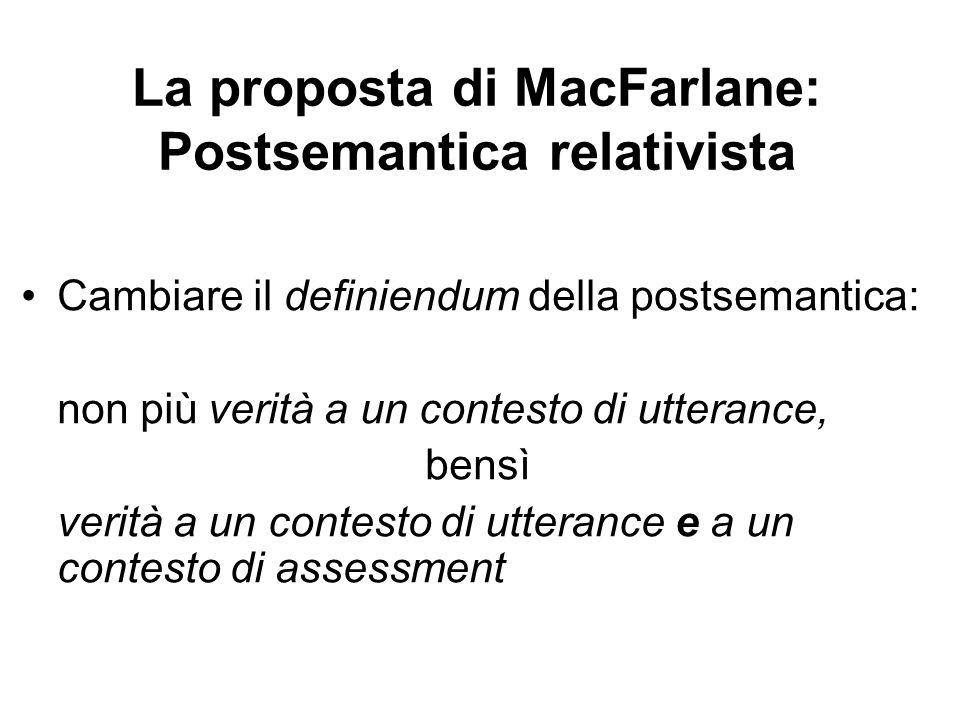 La proposta di MacFarlane: Postsemantica relativista Cambiare il definiendum della postsemantica: non più verità a un contesto di utterance, bensì verità a un contesto di utterance e a un contesto di assessment