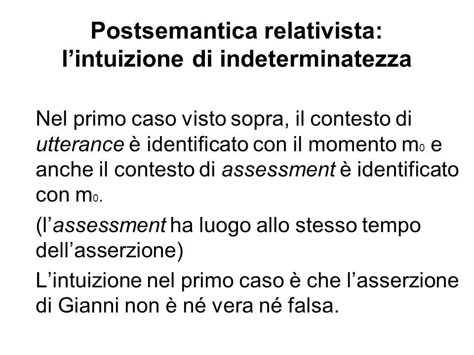 Postsemantica relativista: lintuizione di indeterminatezza Nel primo caso visto sopra, il contesto di utterance è identificato con il momento m 0 e anche il contesto di assessment è identificato con m 0.