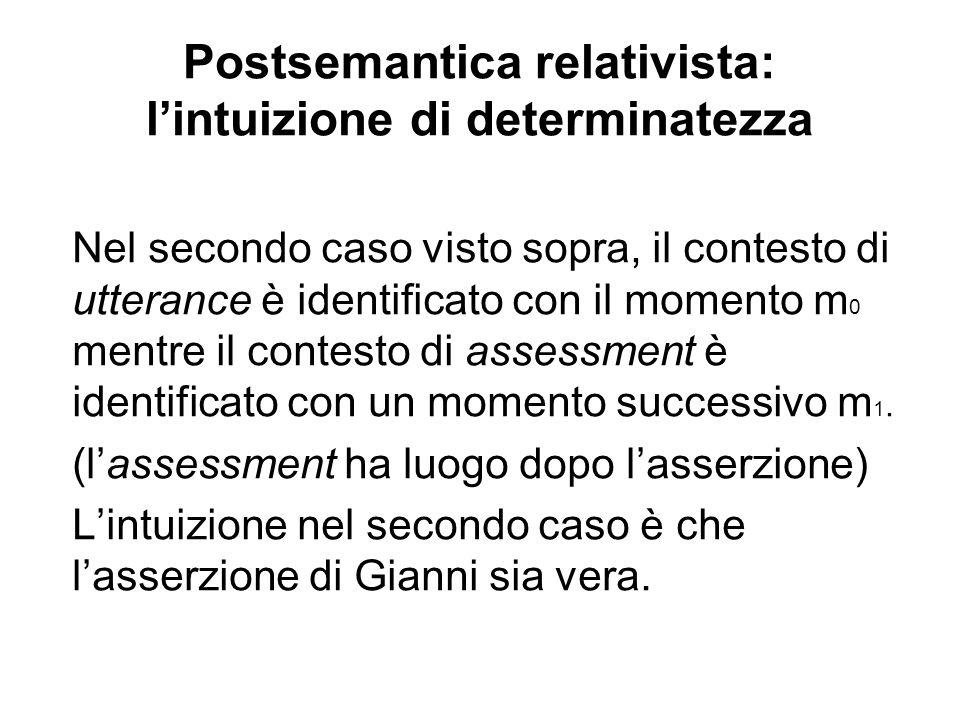 Postsemantica relativista: lintuizione di determinatezza Nel secondo caso visto sopra, il contesto di utterance è identificato con il momento m 0 mentre il contesto di assessment è identificato con un momento successivo m 1.