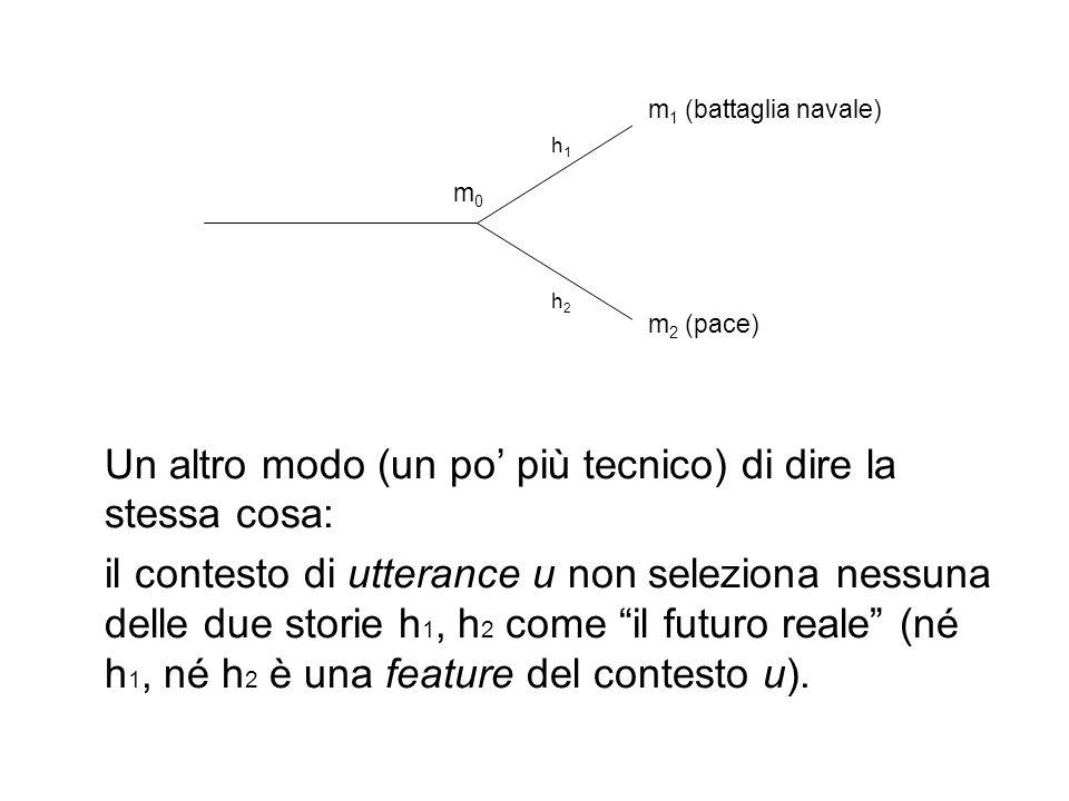 Un altro modo (un po più tecnico) di dire la stessa cosa: il contesto di utterance u non seleziona nessuna delle due storie h 1, h 2 come il futuro reale (né h 1, né h 2 è una feature del contesto u).