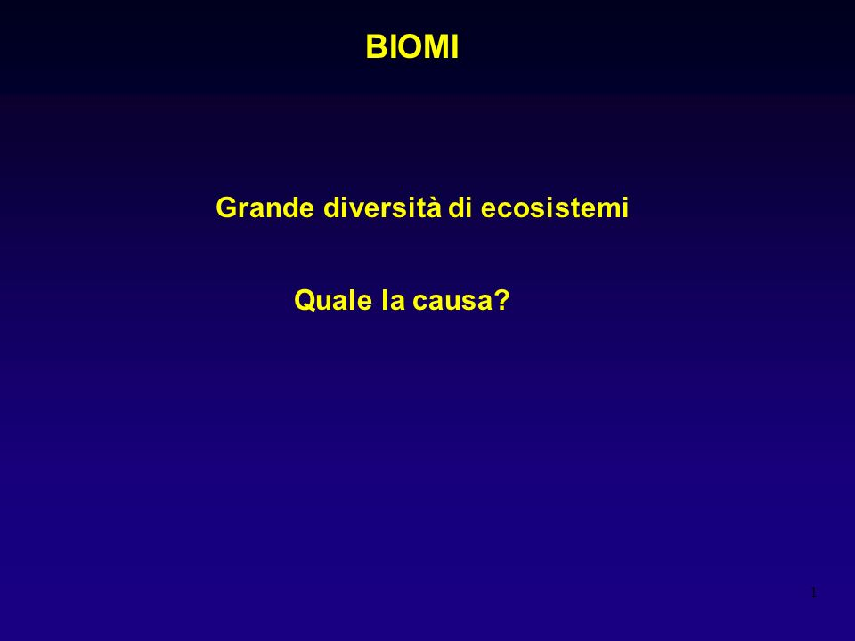 1 BIOMI Grande diversità di ecosistemi Quale la causa?
