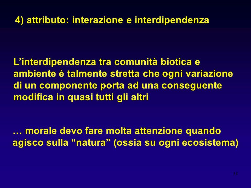 38 4) attributo: interazione e interdipendenza Linterdipendenza tra comunità biotica e ambiente è talmente stretta che ogni variazione di un component