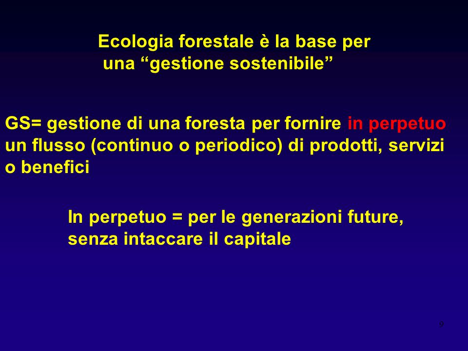 9 Ecologia forestale è la base per una gestione sostenibile GS= gestione di una foresta per fornire in perpetuo un flusso (continuo o periodico) di pr
