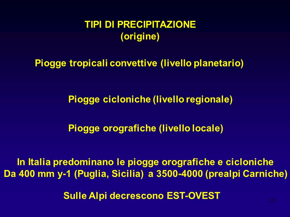 20 TIPI DI PRECIPITAZIONE (origine) Piogge tropicali convettive (livello planetario) Piogge cicloniche (livello regionale) Piogge orografiche (livello locale) In Italia predominano le piogge orografiche e cicloniche Da 400 mm y-1 (Puglia, Sicilia) a 3500-4000 (prealpi Carniche) Sulle Alpi decrescono EST-OVEST
