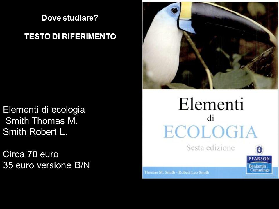 Elementi di ecologia Smith Thomas M. Smith Robert L. Circa 70 euro 35 euro versione B/N Dove studiare? TESTO DI RIFERIMENTO