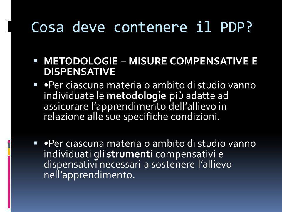 Cosa deve contenere il PDP? METODOLOGIE – MISURE COMPENSATIVE E DISPENSATIVE Per ciascuna materia o ambito di studio vanno individuate le metodologie