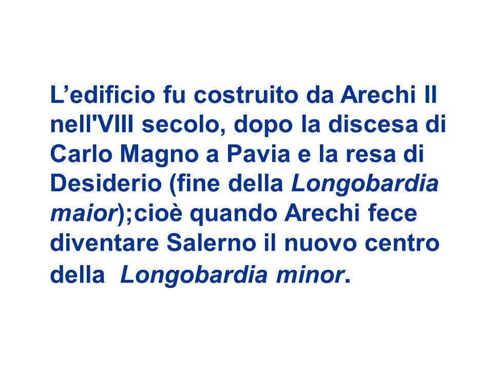 Ledificio fu costruito da Arechi II nell VIII secolo, dopo la discesa di Carlo Magno a Pavia e la resa di Desiderio (fine della Longobardia maior);cioè quando Arechi fece diventare Salerno il nuovo centro della Longobardia minor.