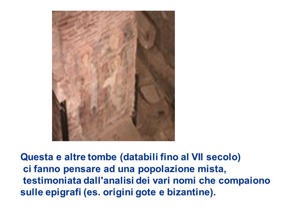 Questa e altre tombe (databili fino al VII secolo) ci fanno pensare ad una popolazione mista, testimoniata dall analisi dei vari nomi che compaiono sulle epigrafi (es.