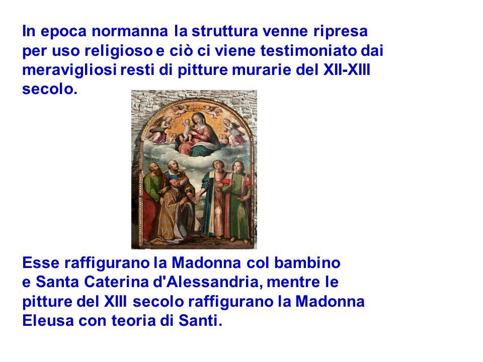 In epoca normanna la struttura venne ripresa per uso religioso e ciò ci viene testimoniato dai meravigliosi resti di pitture murarie del XII-XIII secolo.
