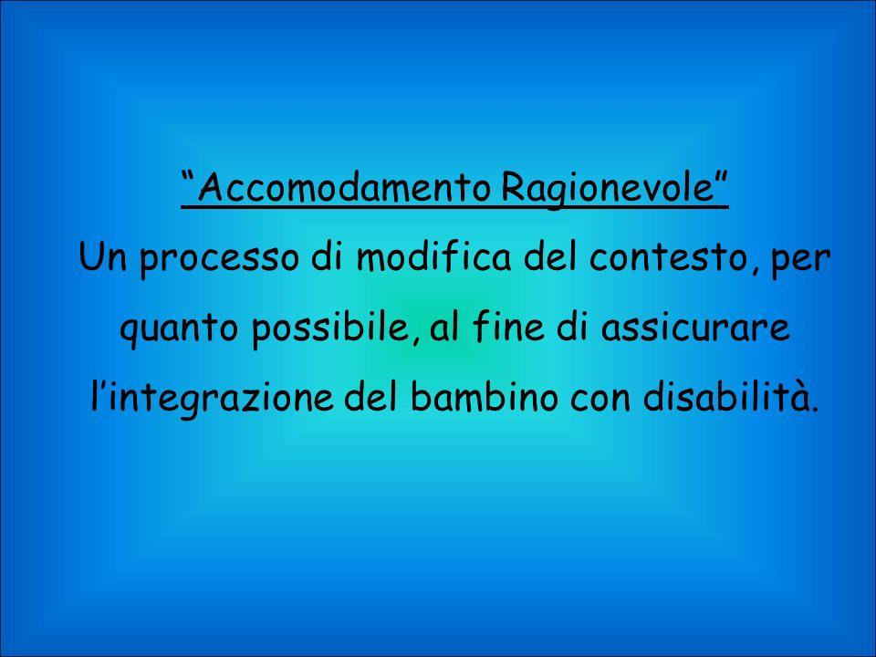 Accomodamento Ragionevole Un processo di modifica del contesto, per quanto possibile, al fine di assicurare lintegrazione del bambino con disabilità.