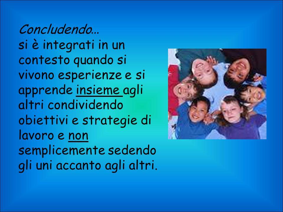 Concludendo … si è integrati in un contesto quando si vivono esperienze e si apprende insieme agli altri condividendo obiettivi e strategie di lavoro e non semplicemente sedendo gli uni accanto agli altri.