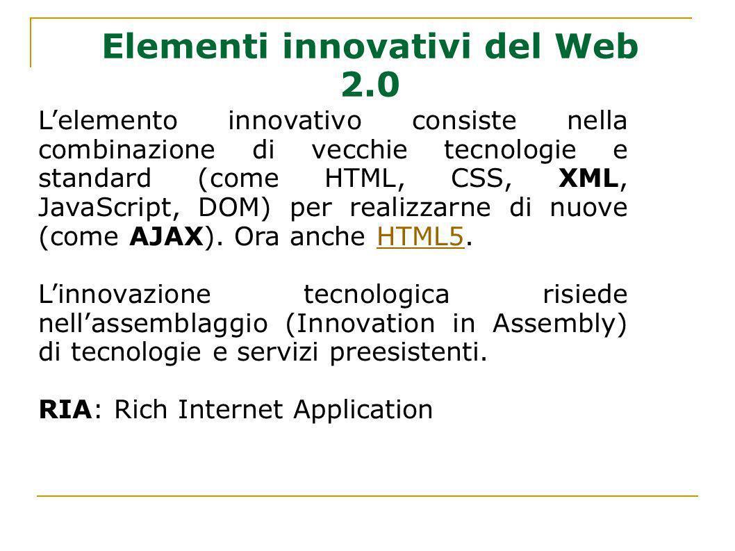 Elementi innovativi del Web 2.0 Lelemento innovativo consiste nella combinazione di vecchie tecnologie e standard (come HTML, CSS, XML, JavaScript, DO