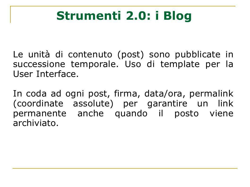 Strumenti 2.0: i Blog Le unità di contenuto (post) sono pubblicate in successione temporale. Uso di template per la User Interface. In coda ad ogni po