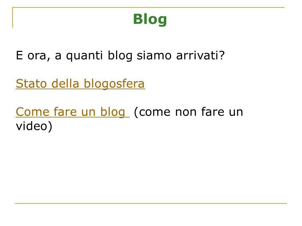 Blog E ora, a quanti blog siamo arrivati? Stato della blogosfera Come fare un blog Come fare un blog (come non fare un video)