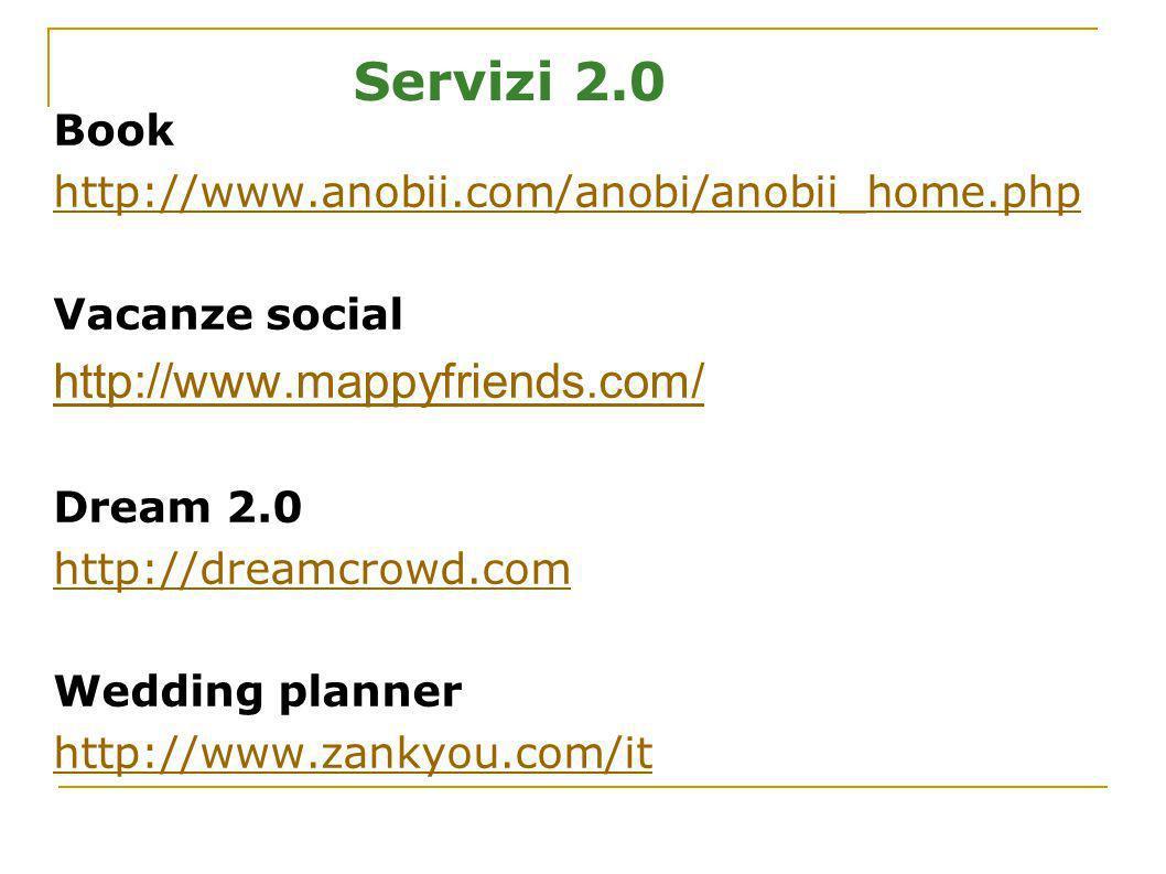 Servizi 2.0 Book http://www.anobii.com/anobi/anobii_home.php Vacanze social http://www.mappyfriends.com/ Dream 2.0 http://dreamcrowd.com Wedding plann