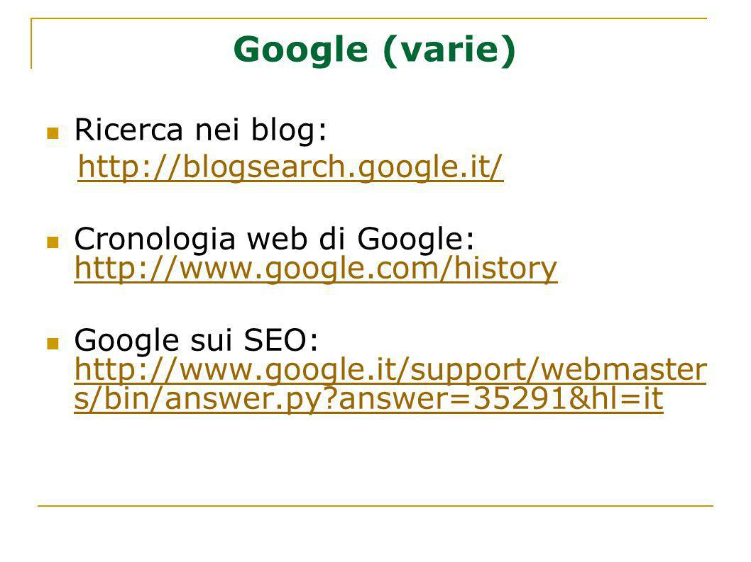 Google (varie) Ricerca nei blog: http://blogsearch.google.it/ Cronologia web di Google: http://www.google.com/history http://www.google.com/history Google sui SEO: http://www.google.it/support/webmaster s/bin/answer.py?answer=35291&hl=it http://www.google.it/support/webmaster s/bin/answer.py?answer=35291&hl=it