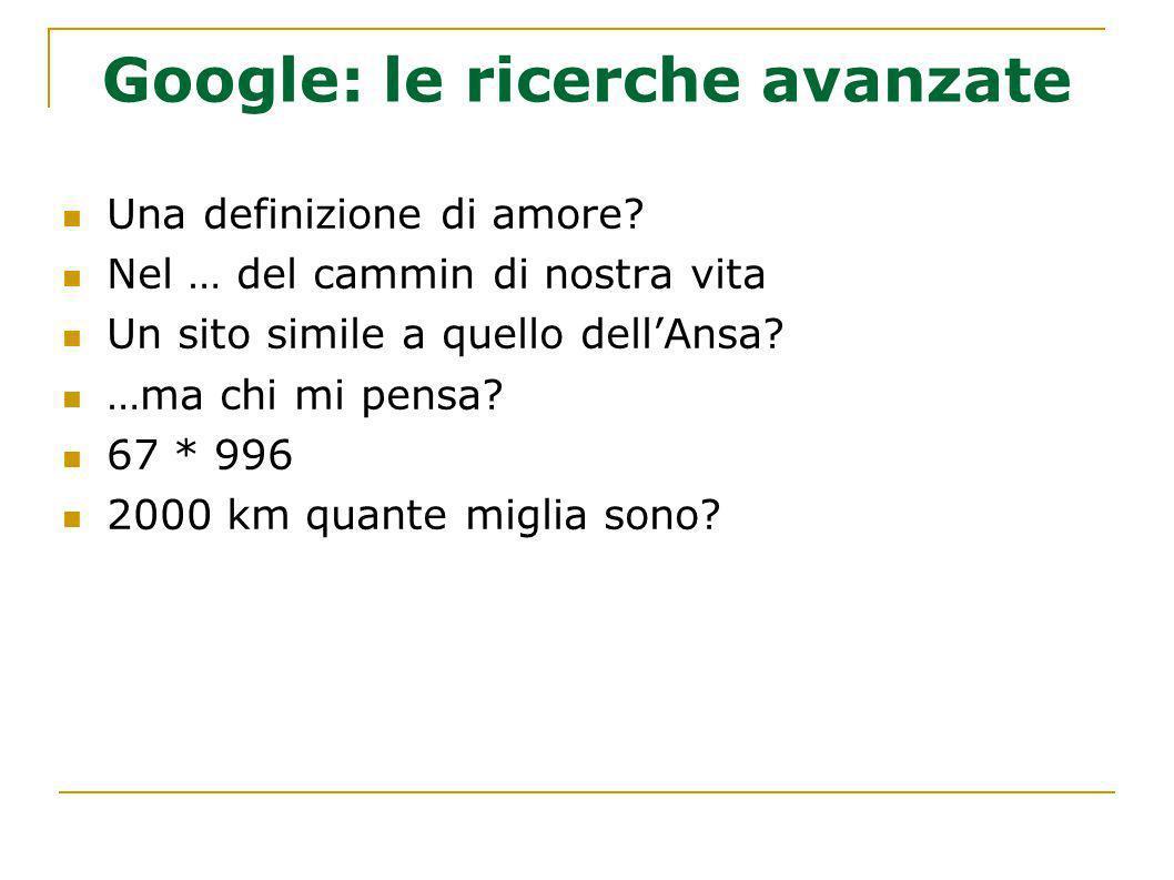 Google: le ricerche avanzate Una definizione di amore? Nel … del cammin di nostra vita Un sito simile a quello dellAnsa? …ma chi mi pensa? 67 * 996 20
