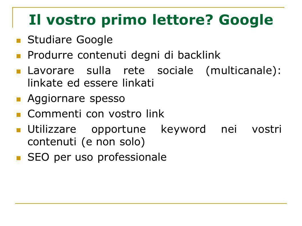 Il vostro primo lettore? Google Studiare Google Produrre contenuti degni di backlink Lavorare sulla rete sociale (multicanale): linkate ed essere link
