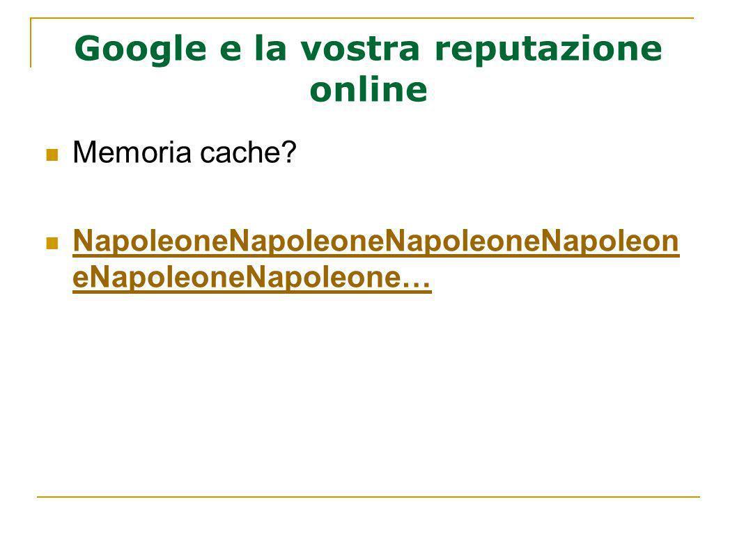 Google e la vostra reputazione online Memoria cache? NapoleoneNapoleoneNapoleoneNapoleon eNapoleoneNapoleone… NapoleoneNapoleoneNapoleoneNapoleon eNap