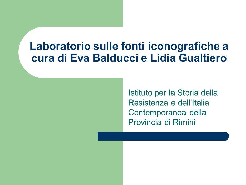 Laboratorio sulle fonti iconografiche a cura di Eva Balducci e Lidia Gualtiero Istituto per la Storia della Resistenza e dellItalia Contemporanea dell