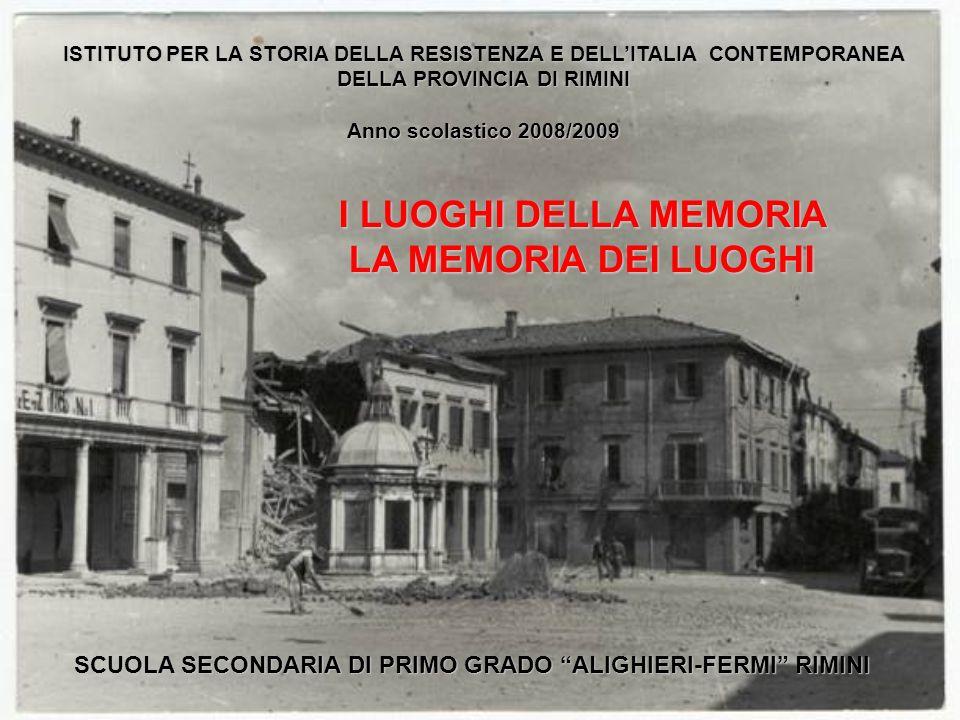 I LUOGHI DELLA MEMORIA LA MEMORIA DEI LUOGHI LA MEMORIA DEI LUOGHI ISTITUTO PER LA STORIA DELLA RESISTENZA E DELLITALIA CONTEMPORANEA DELLA PROVINCIA DI RIMINI Anno scolastico 2008/2009 SCUOLA SECONDARIA DI PRIMO GRADO ALIGHIERI-FERMI RIMINI