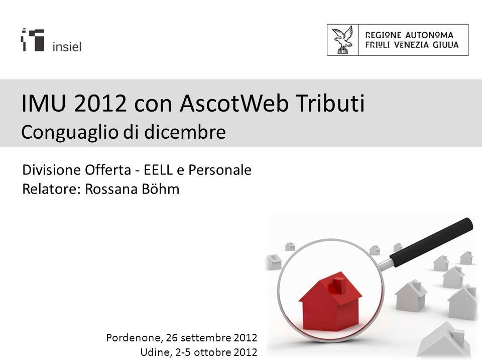 IMU 2012 con AscotWeb Tributi Conguaglio di dicembre Divisione Offerta - EELL e Personale Relatore: Rossana Böhm Pordenone, 26 settembre 2012 Udine, 2-5 ottobre 2012