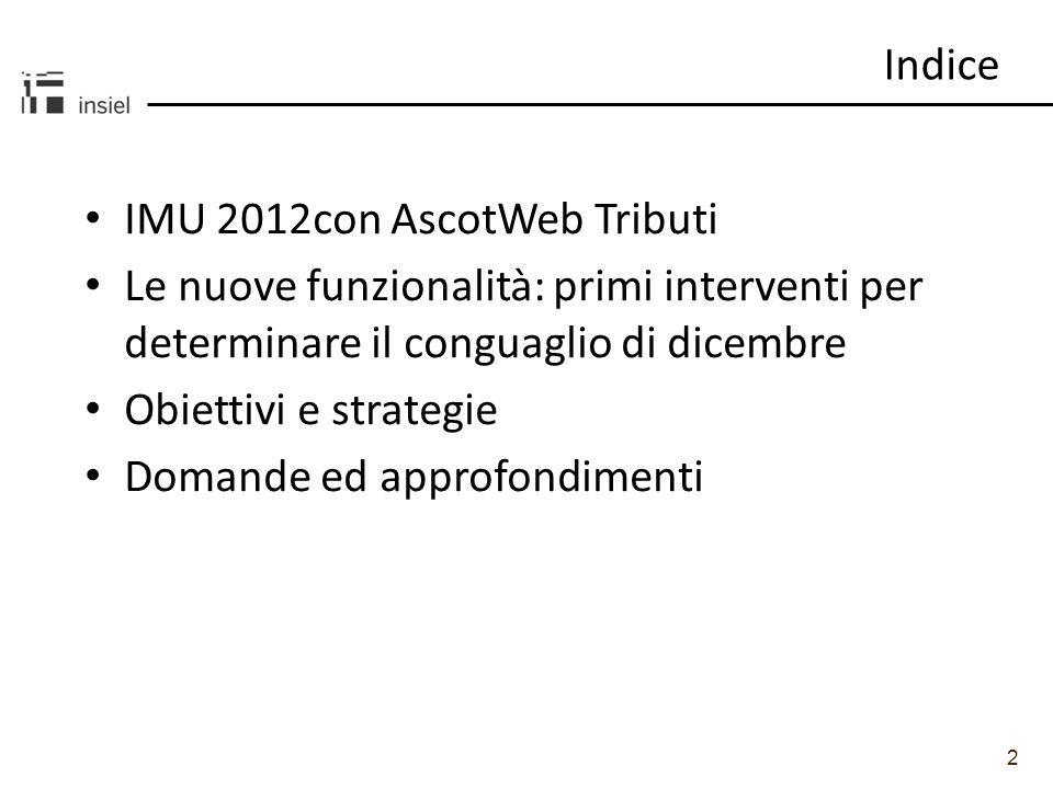 2 Indice IMU 2012con AscotWeb Tributi Le nuove funzionalità: primi interventi per determinare il conguaglio di dicembre Obiettivi e strategie Domande ed approfondimenti