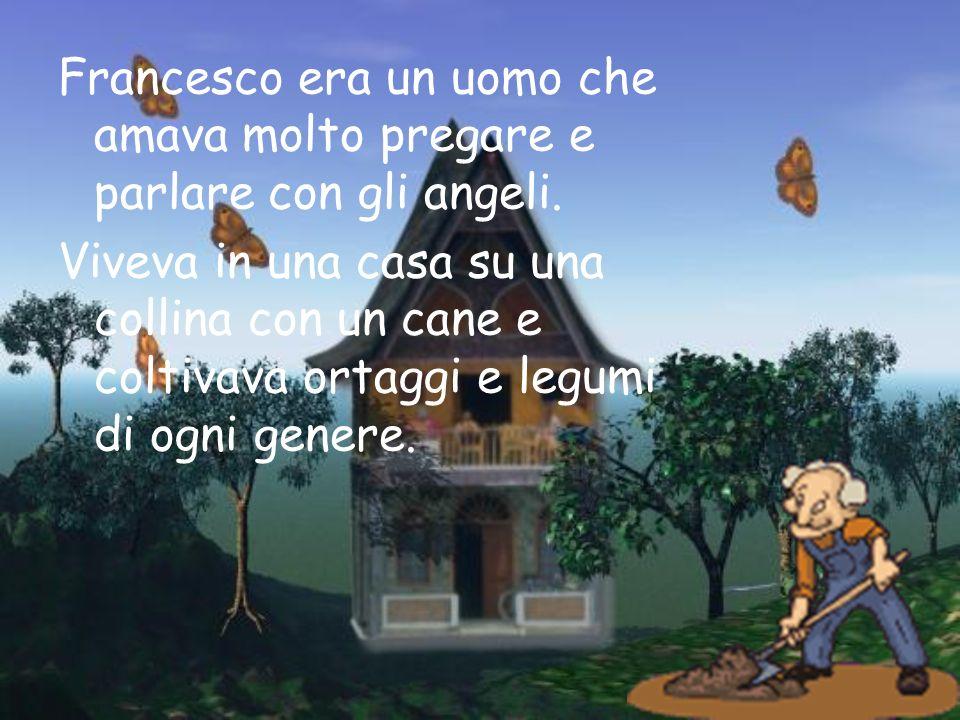 Francesco era un uomo che amava molto pregare e parlare con gli angeli. Viveva in una casa su una collina con un cane e coltivava ortaggi e legumi di