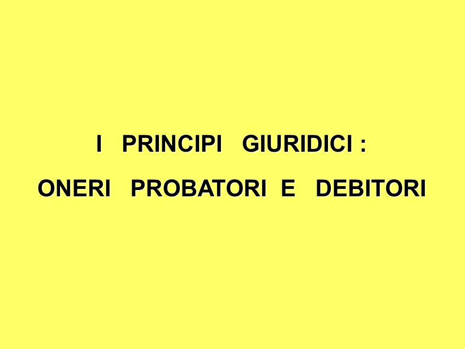 I PRINCIPI GIURIDICI : ONERI PROBATORI E DEBITORI