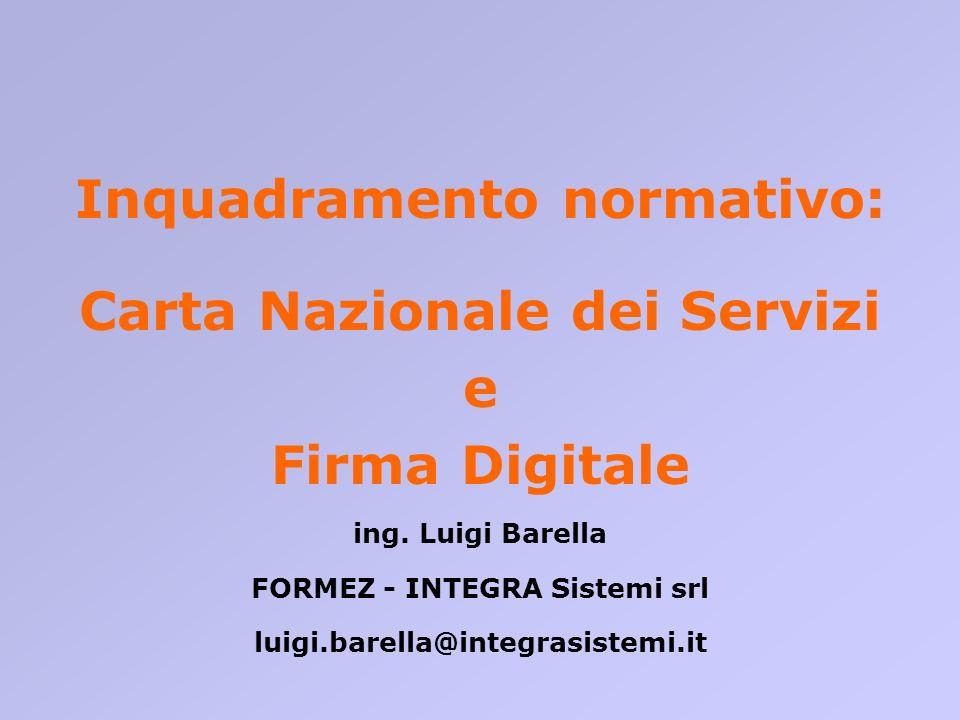 Inquadramento normativo: Carta Nazionale dei Servizi e Firma Digitale ing. Luigi Barella FORMEZ - INTEGRA Sistemi srl luigi.barella@integrasistemi.it
