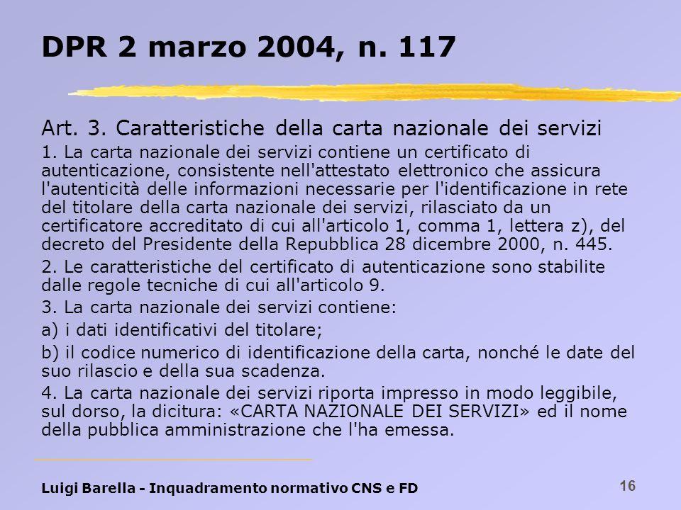 Luigi Barella - Inquadramento normativo CNS e FD 16 DPR 2 marzo 2004, n. 117 Art. 3. Caratteristiche della carta nazionale dei servizi 1. La carta naz