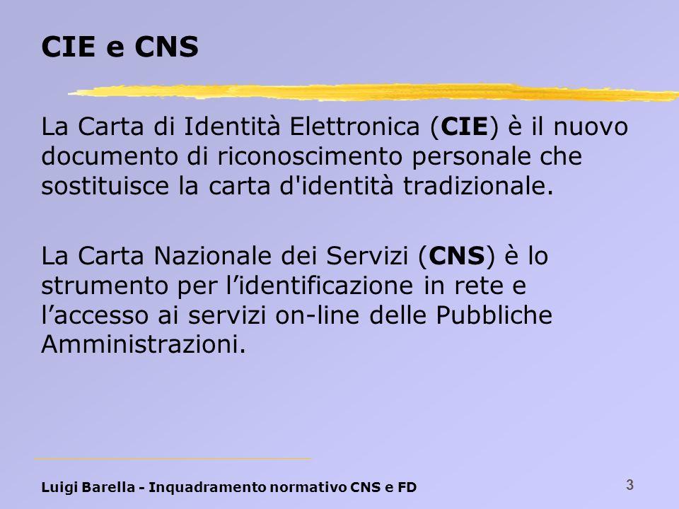 Luigi Barella - Inquadramento normativo CNS e FD 3 CIE e CNS La Carta di Identità Elettronica (CIE) è il nuovo documento di riconoscimento personale c
