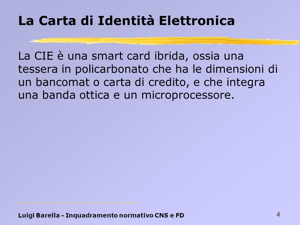 Luigi Barella - Inquadramento normativo CNS e FD 4 La Carta di Identità Elettronica La CIE è una smart card ibrida, ossia una tessera in policarbonato