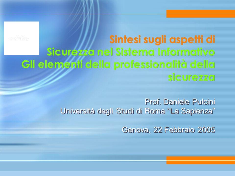 Sintesi sugli aspetti di Sicurezza nel Sistema Informativo Gli elementi della professionalità della sicurezza Prof. Daniele Pulcini Università degli S