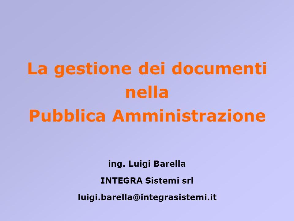 La gestione dei documenti nella Pubblica Amministrazione ing. Luigi Barella INTEGRA Sistemi srl luigi.barella@integrasistemi.it