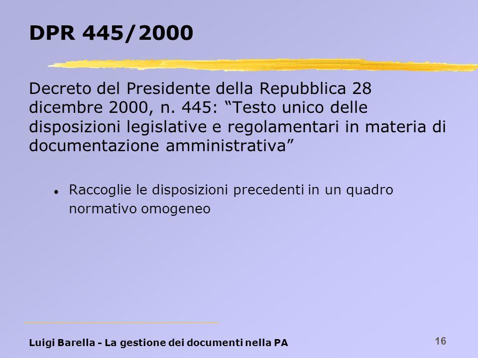 Luigi Barella - La gestione dei documenti nella PA 16 DPR 445/2000 Decreto del Presidente della Repubblica 28 dicembre 2000, n. 445: Testo unico delle